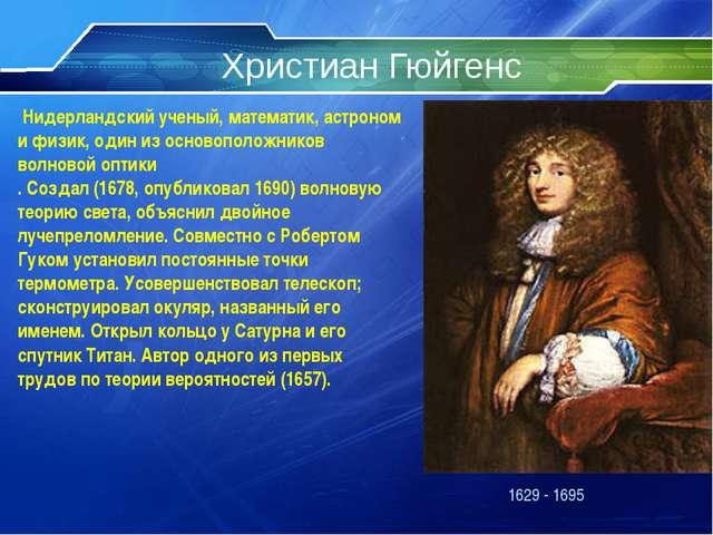 Христиан Гюйгенс 1629 - 1695 Нидерландский ученый, математик, астроном и физи...