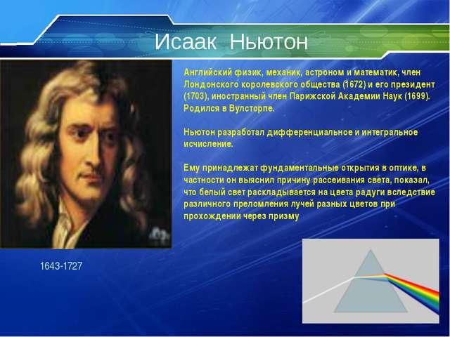 Исаак Ньютон 1643-1727 Английский физик, механик, астроном и математик, член...