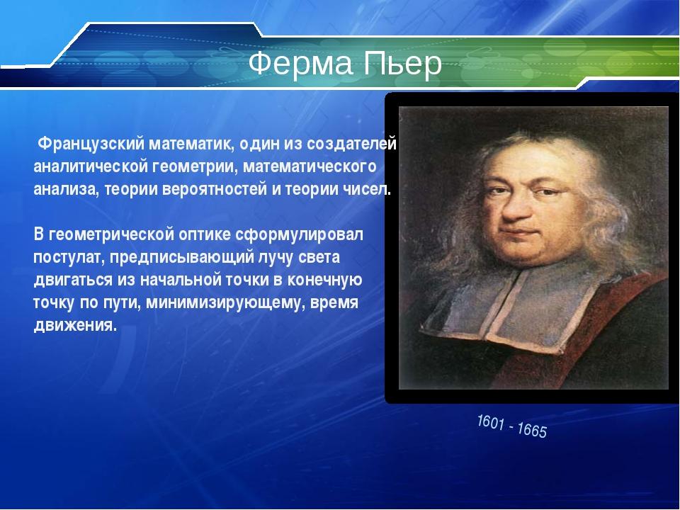 Ферма Пьер 1601 - 1665 Французский математик, один из создателей аналитическо...
