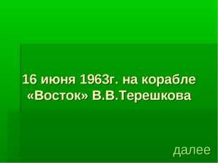 16 июня 1963г. на корабле «Восток» В.В.Терешкова далее