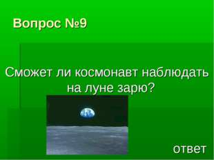 Вопрос №9 Сможет ли космонавт наблюдать на луне зарю? ответ
