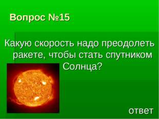 Вопрос №15 Какую скорость надо преодолеть ракете, чтобы стать спутником Солнц