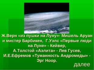 Ж.Верн «из пушки на Луну»- Мишель Аруан и мистер Барбикен, Г.Уэлс «Первые люд