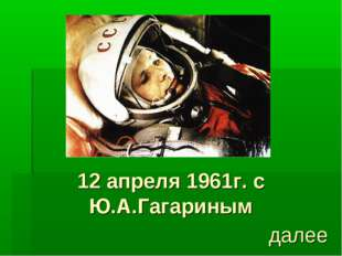 12 апреля 1961г. с Ю.А.Гагариным далее