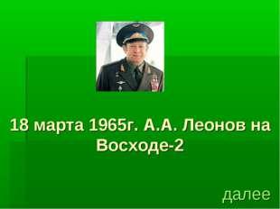 18 марта 1965г. А.А. Леонов на Восходе-2 далее