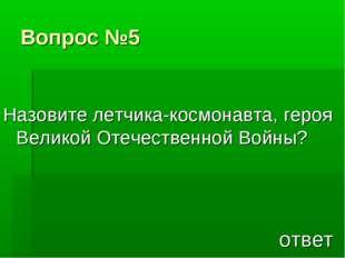 Вопрос №5 Назовите летчика-космонавта, героя Великой Отечественной Войны? ответ