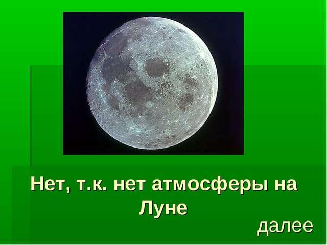 Нет, т.к. нет атмосферы на Луне далее