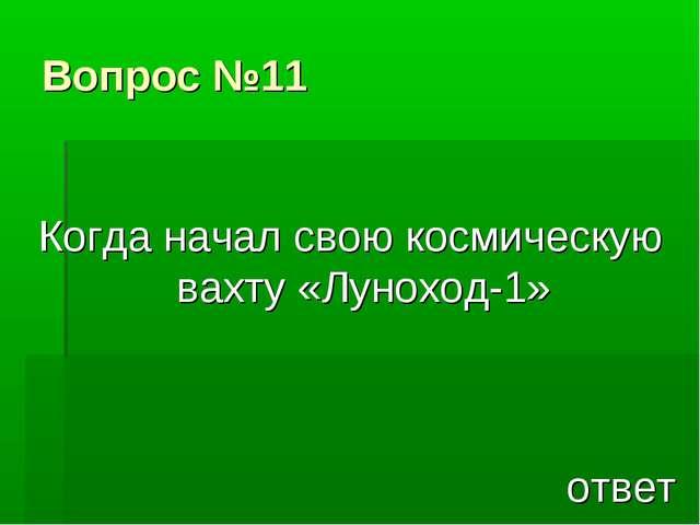 Вопрос №11 Когда начал свою космическую вахту «Луноход-1» ответ