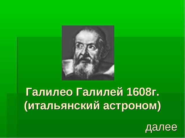 Галилео Галилей 1608г. (итальянский астроном) далее