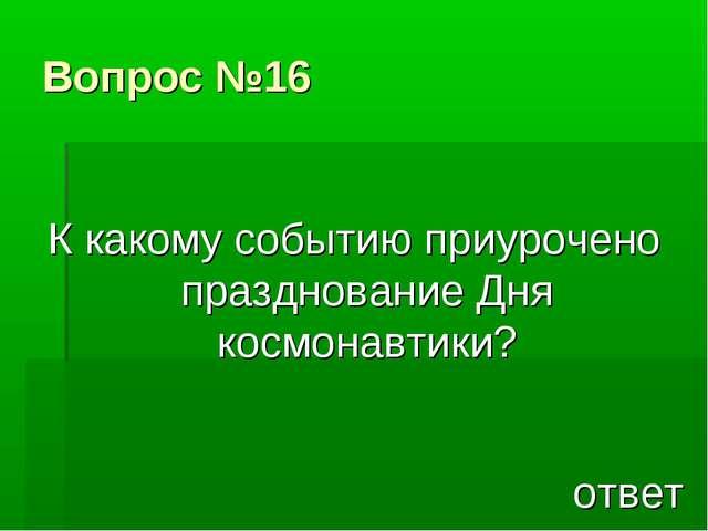 Вопрос №16 К какому событию приурочено празднование Дня космонавтики? ответ