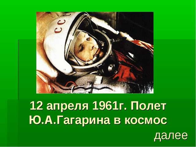 12 апреля 1961г. Полет Ю.А.Гагарина в космос далее