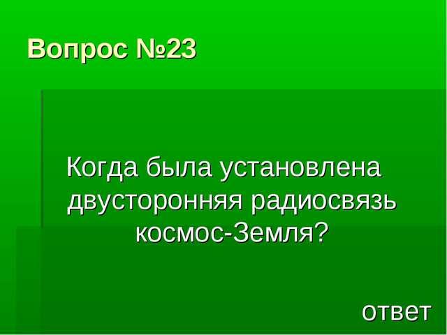 Вопрос №23 Когда была установлена двусторонняя радиосвязь космос-Земля? ответ
