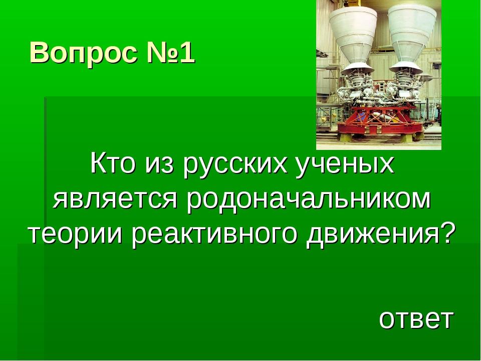 Вопрос №1 Кто из русских ученых является родоначальником теории реактивного д...