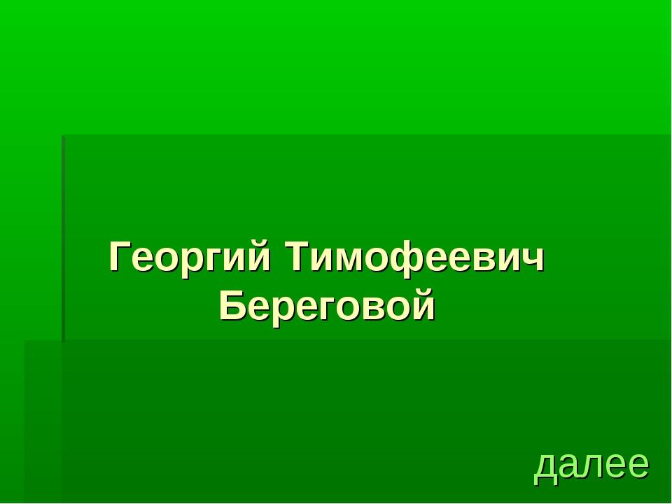 Георгий Тимофеевич Береговой далее