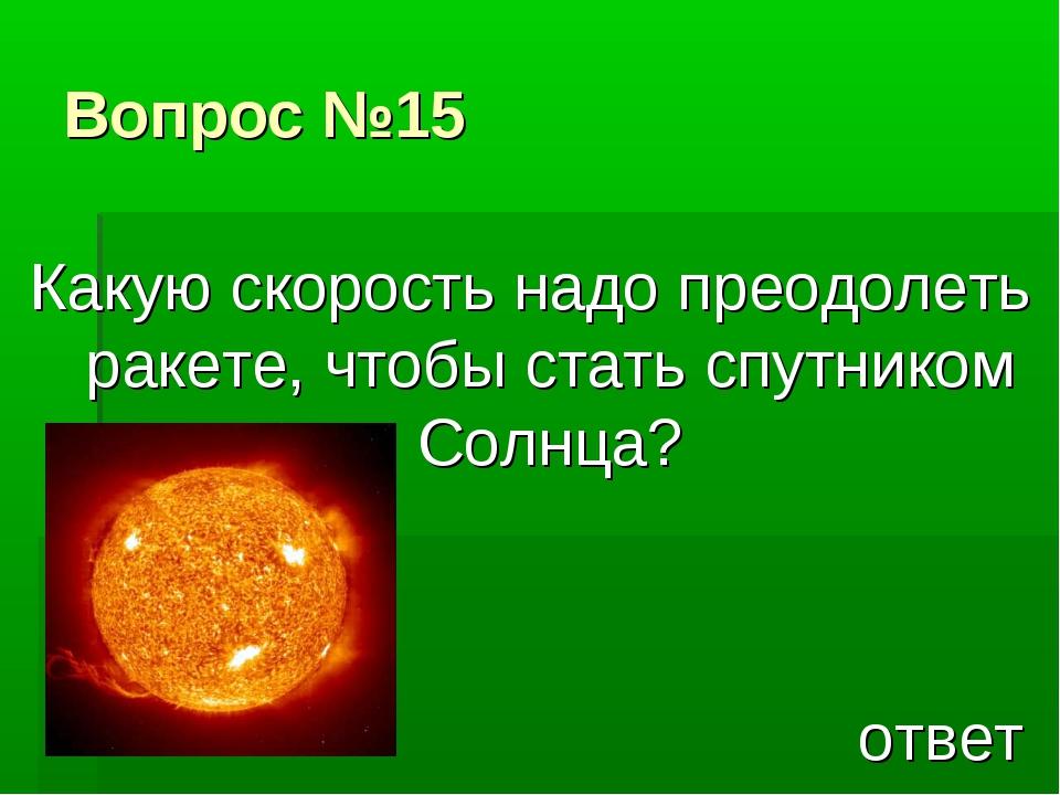 Вопрос №15 Какую скорость надо преодолеть ракете, чтобы стать спутником Солнц...