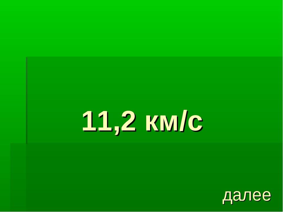 11,2 км/с далее