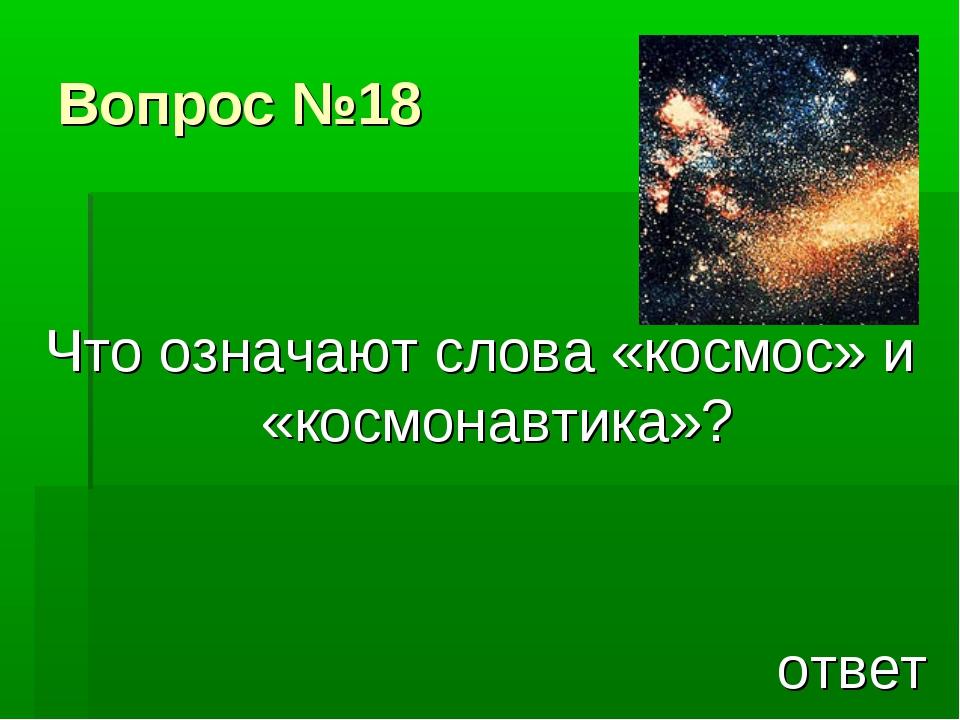 Вопрос №18 Что означают слова «космос» и «космонавтика»? ответ