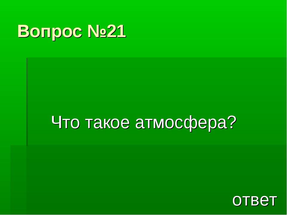 Вопрос №21 Что такое атмосфера? ответ