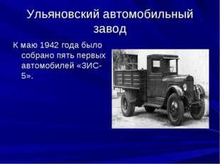 Ульяновский автомобильный завод К маю 1942 года было собрано пять первых авто