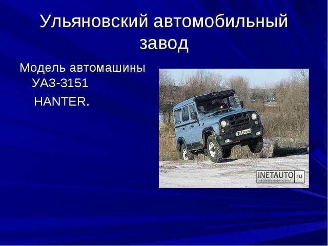 Ульяновский автомобильный завод Модель автомашины УАЗ-3151 HANTER.