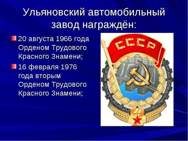 Ульяновский автомобильный завод награждён: 20 августа 1966 года Орденом Трудо...