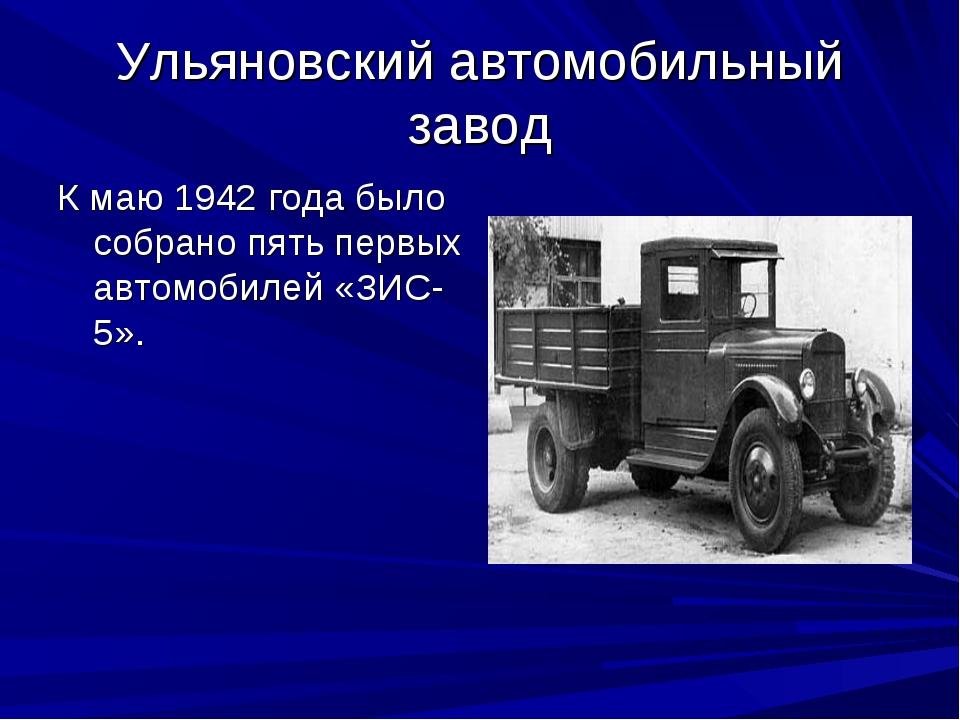 Ульяновский автомобильный завод К маю 1942 года было собрано пять первых авто...