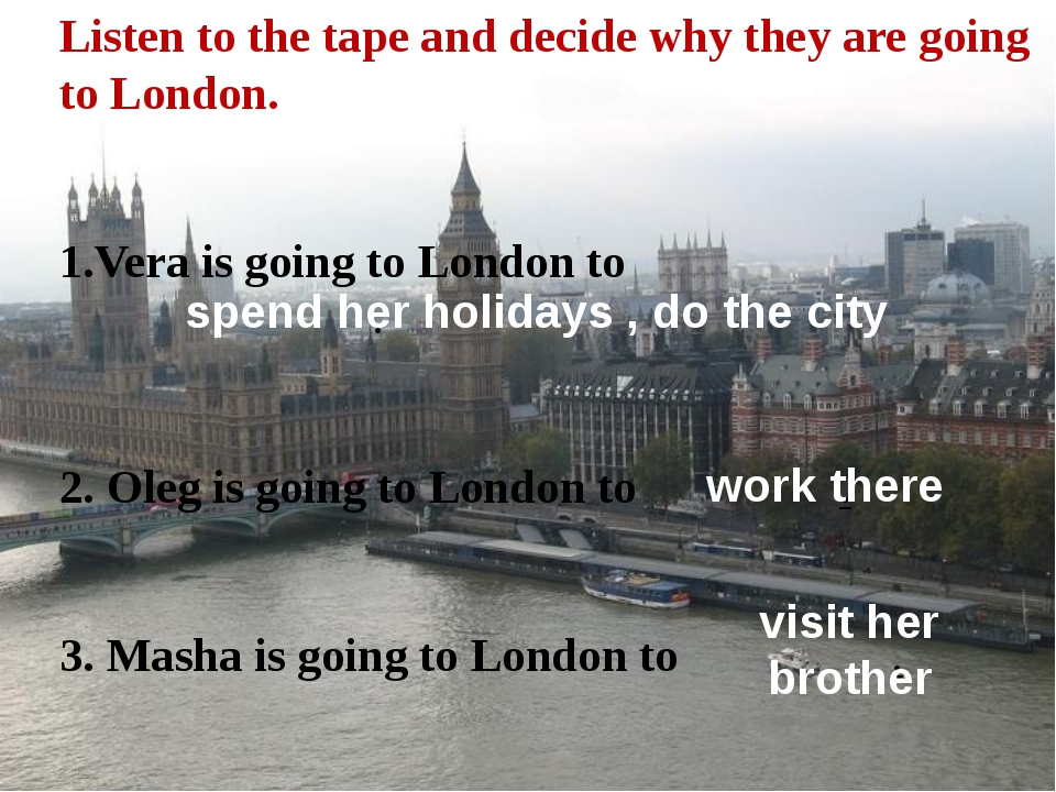 Listen to the tape and decide why they are going to London. 1.Vera is going t...