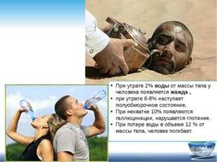 При утрате 2%водыот массы тела у человека появляетсяжажда , при утрате 6-