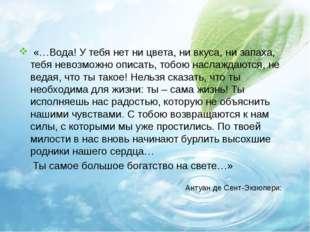 «…Вода! У тебя нет ни цвета, ни вкуса, ни запаха, тебя невозможно описать,