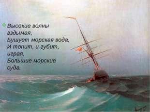 Высокие волны вздымая, Бушует морская вода, И топит, и губит, играя, Большие