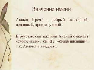 Значение имени Акакос (греч.) – добрый, незлобный, невинный, простодушный. В