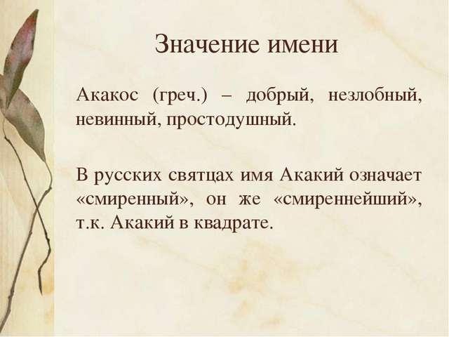 Значение имени Акакос (греч.) – добрый, незлобный, невинный, простодушный. В...