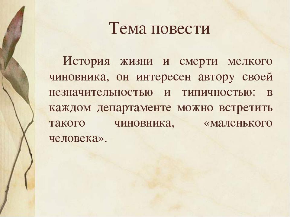 Тема повести История жизни и смерти мелкого чиновника, он интересен автору с...