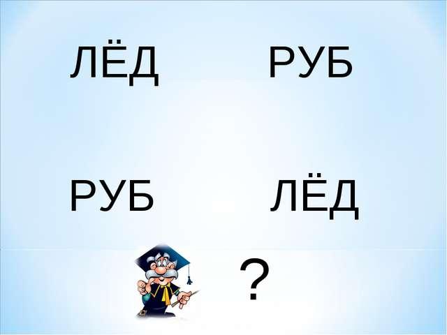 ЛЁД РУБ РУБ ЛЁД ?