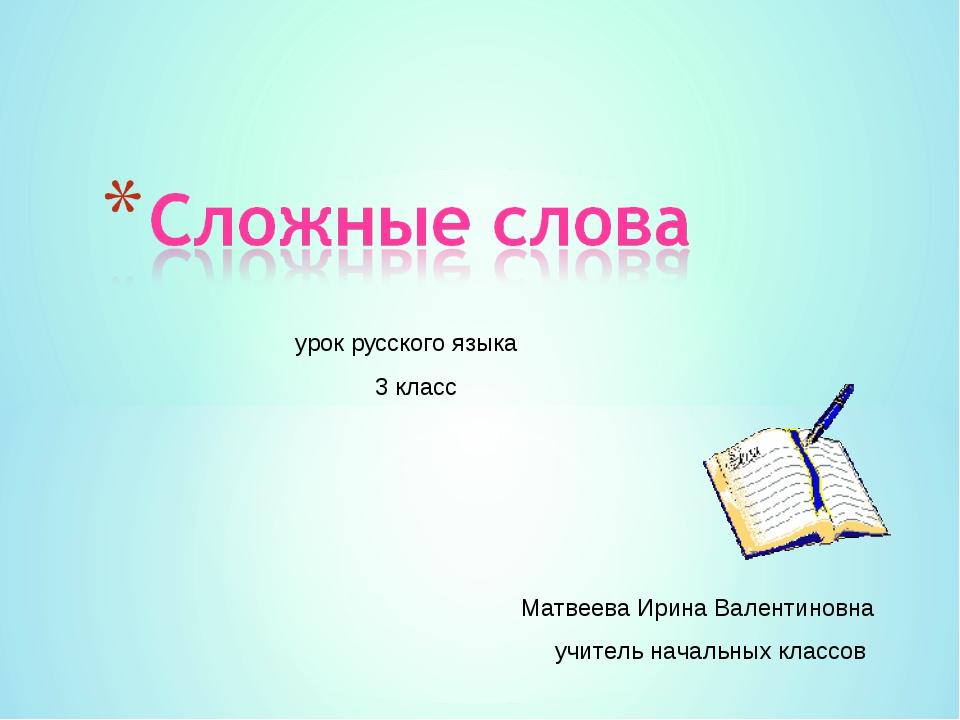 урок русского языка 3 класс Матвеева Ирина Валентиновна учитель начальных кл...