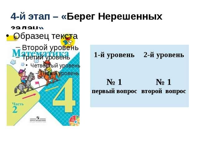 4-й этап – «Берег Нерешенных задач» 1-й уровень 2-й уровень № 1 первый вопро...
