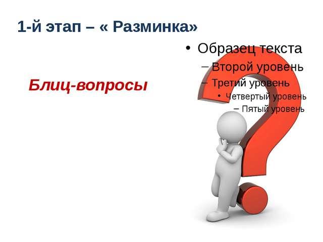 1-й этап – « Разминка» Блиц-вопросы