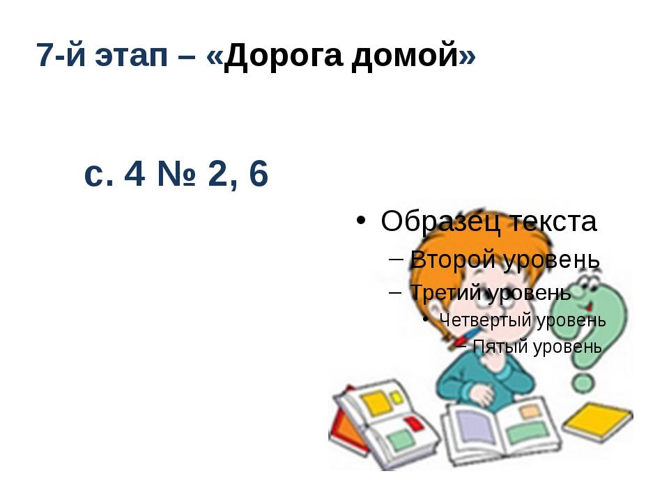 7-й этап – «Дорога домой» с. 4 №2, 6
