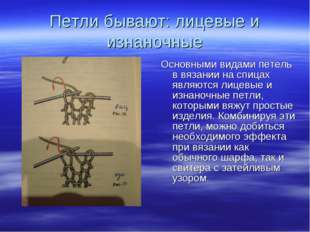 Петли бывают: лицевые и изнаночные Основными видами петель в вязании на спица