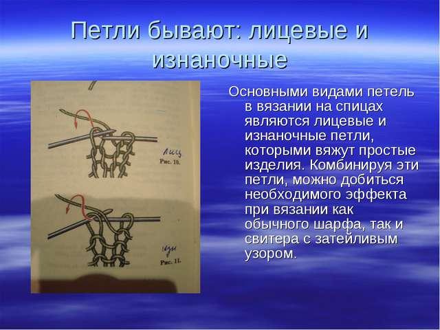 Петли бывают: лицевые и изнаночные Основными видами петель в вязании на спица...