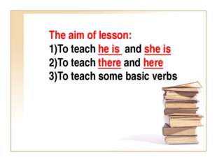 The aim of lesson: To teach he is and she is To teach there and here To teach