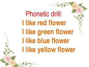 Phonetic drill: I like red flower I like green flower I like blue flower I l