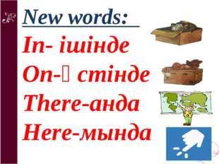 New words: In- ішінде On-үстінде There-анда Here-мында