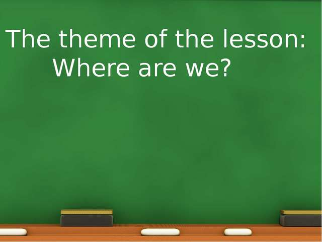 The theme of the lesson: Where are we?
