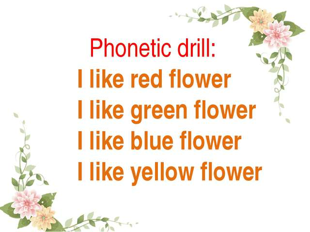 Phonetic drill: I like red flower I like green flower I like blue flower I l...