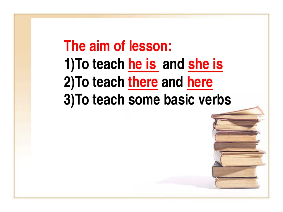 The aim of lesson: To teach he is and she is To teach there and here To teach...