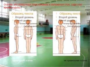 Осанка- это привычная поза человека в положении стоя, сидя и во время ходьбы.