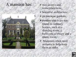 A mansion has: two storeys and sometimes more; beautiful architecture; pictur
