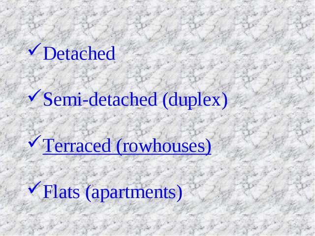 Detached Semi-detached (duplex) Terraced (rowhouses) Flats (apartments) *