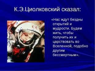 К.Э.Циолковский сказал: «Нас ждут бездны открытий и мудрости. Будем жить, что